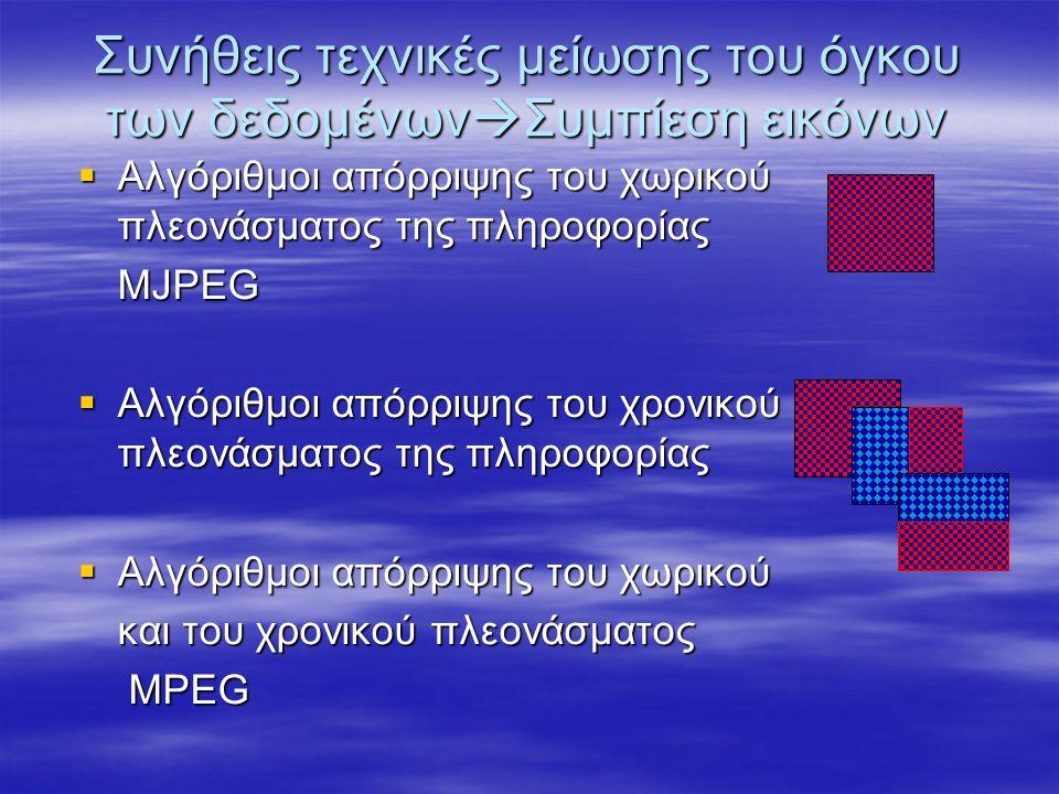  Αλγόριθμοι απόρριψης του χωρικού πλεονάσματος της πληροφορίας MJPEG  Αλγόριθμοι απόρριψης του χρονικού πλεονάσματος της πληροφορίας  Αλγόριθμοι απόρριψης του χωρικού και του χρονικού πλεονάσματος MPEG MPEG Συνήθεις τεχνικές μείωσης του όγκου των δεδομένων  Συμπίεση εικόνων