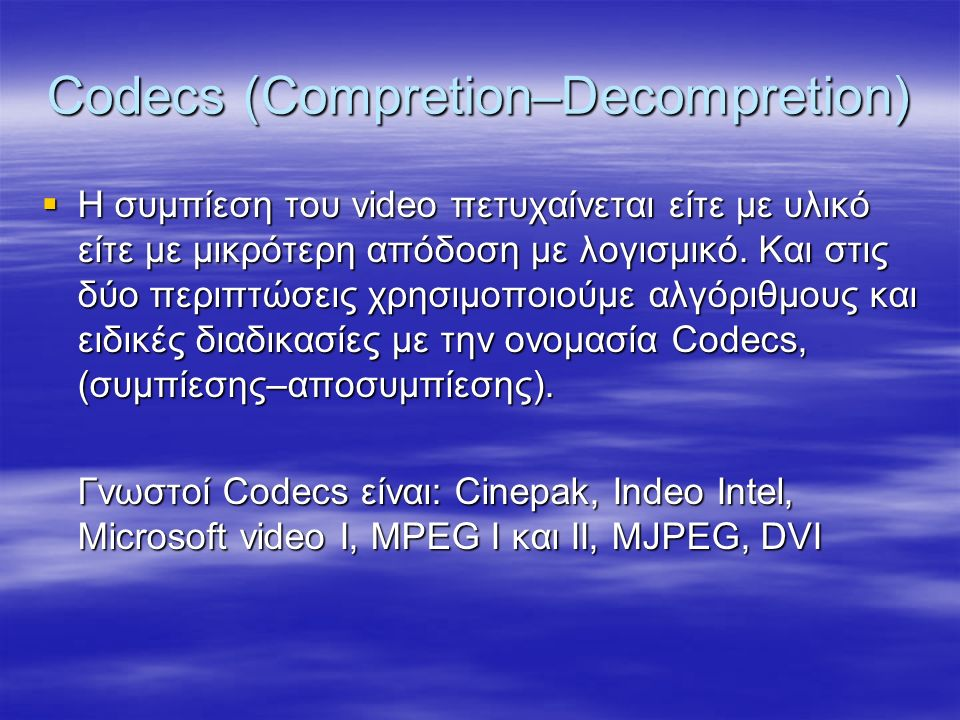 Codecs (Compretion–Decompretion)  Η συμπίεση του video πετυχαίνεται είτε με υλικό είτε με μικρότερη απόδοση με λογισμικό.