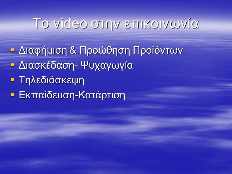 Το video στην επικοινωνία  Διαφήμιση & Προώθηση Προϊόντων  Διασκέδαση- Ψυχαγωγία  Τηλεδιάσκεψη  Εκπαίδευση-Κατάρτιση