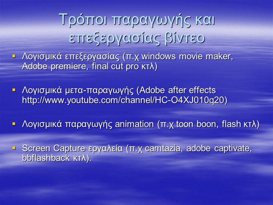 Τρόποι παραγωγής και επεξεργασίας βίντεο  Λογισμικά επεξεργασίας (π.χ windows movie maker, Adobe premiere, final cut pro κτλ)  Λογισμικά μετα-παραγωγής (Adobe after effects http://www.youtube.com/channel/HC-O4XJ010q20)  Λογισμικά παραγωγής animation (π.χ toon boon, flash κτλ)  Screen Capture εργαλεία (π.χ camtazia, adobe captivate, bbflashback κτλ).