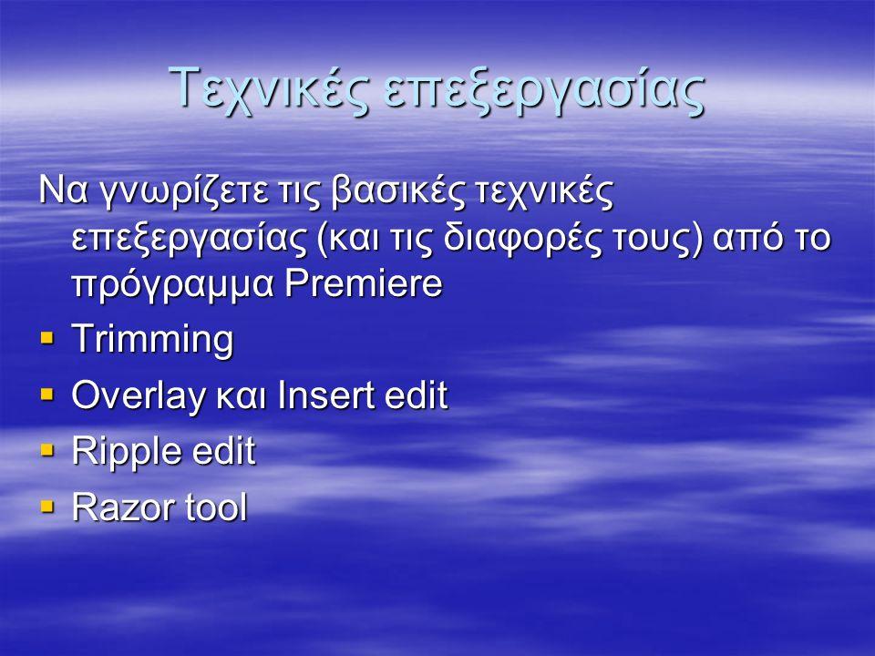 Τεχνικές επεξεργασίας Να γνωρίζετε τις βασικές τεχνικές επεξεργασίας (και τις διαφορές τους) από το πρόγραμμα Premiere  Trimming  Overlay και Insert edit  Ripple edit  Razor tool