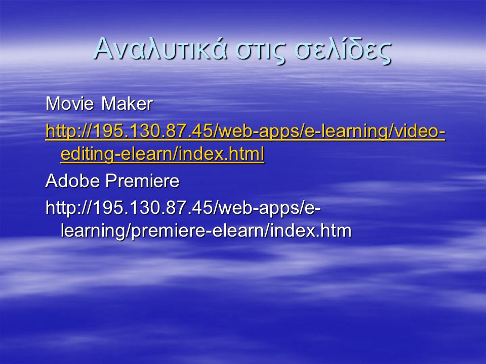 Αναλυτικά στις σελίδες Movie Maker http://195.130.87.45/web-apps/e-learning/video- editing-elearn/index.html http://195.130.87.45/web-apps/e-learning/video- editing-elearn/index.html Adobe Premiere http://195.130.87.45/web-apps/e- learning/premiere-elearn/index.htm