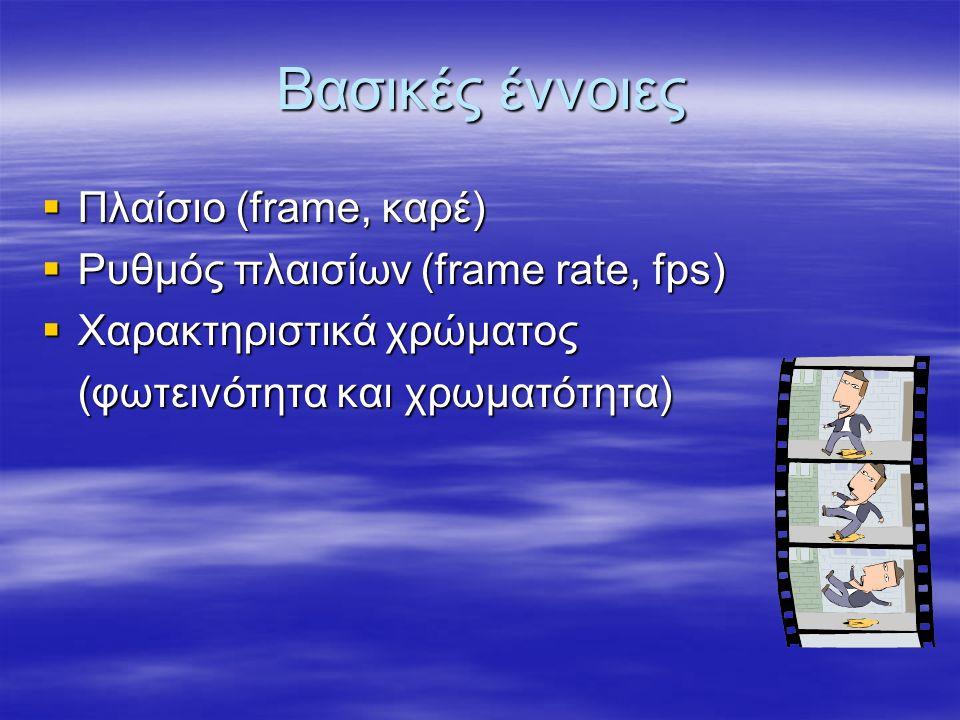 Βασικές έννοιες  Πλαίσιο (frame, καρέ)  Ρυθμός πλαισίων (frame rate, fps)  Χαρακτηριστικά χρώματος (φωτεινότητα και χρωματότητα)