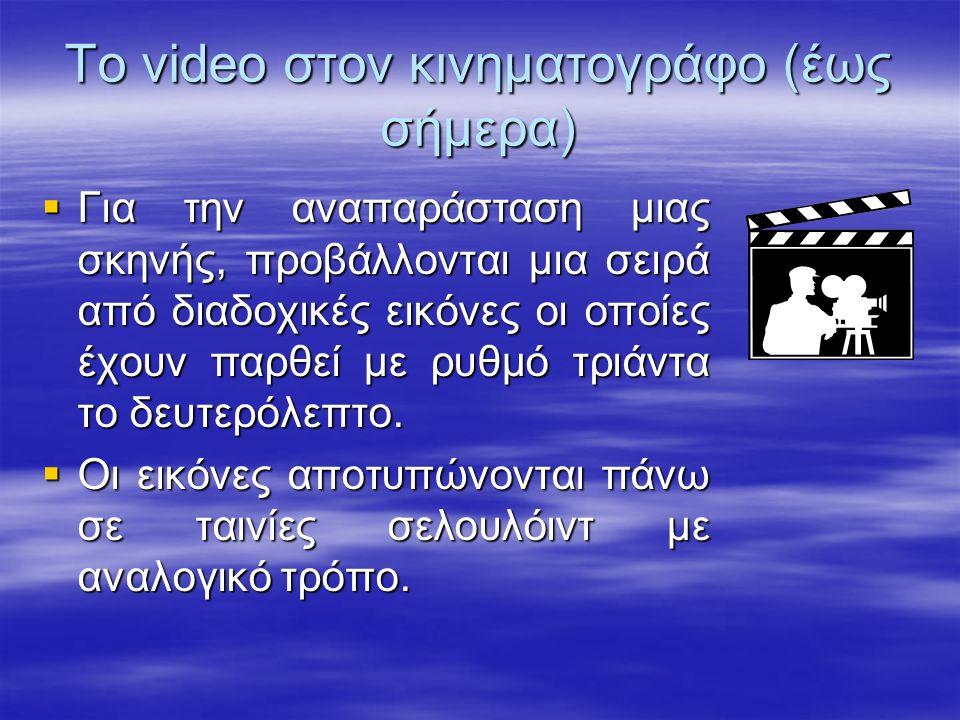 Το video στον κινηματογράφο (έως σήμερα)  Για την αναπαράσταση μιας σκηνής, προβάλλονται μια σειρά από διαδοχικές εικόνες οι οποίες έχουν παρθεί με ρυθμό τριάντα το δευτερόλεπτο.