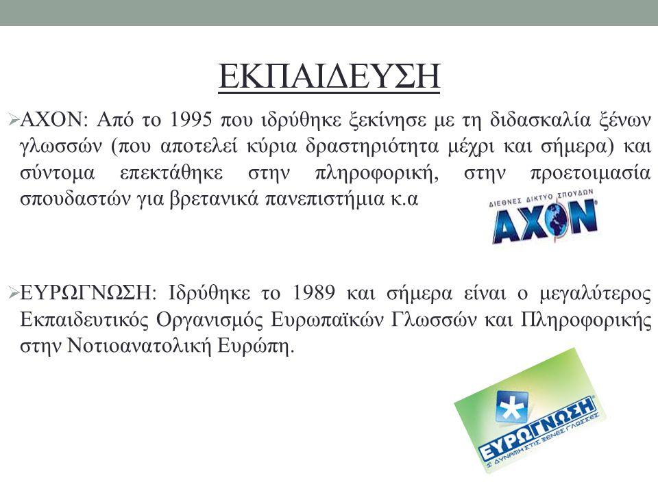 ΕΚΠΑΙΔΕΥΣΗ  AXON: Από το 1995 που ιδρύθηκε ξεκίνησε με τη διδασκαλία ξένων γλωσσών (που αποτελεί κύρια δραστηριότητα μέχρι και σήμερα) και σύντομα επεκτάθηκε στην πληροφορική, στην προετοιμασία σπουδαστών για βρετανικά πανεπιστήμια κ.α  ΕΥΡΩΓΝΩΣΗ: Ιδρύθηκε το 1989 και σήμερα είναι ο μεγαλύτερος Εκπαιδευτικός Οργανισμός Ευρωπαϊκών Γλωσσών και Πληροφορικής στην Νοτιοανατολική Ευρώπη.