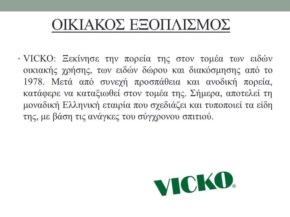 ΟΙΚΙΑΚΟΣ ΕΞΟΠΛΙΣΜΟΣ VICKO: Ξεκίνησε την πορεία της στον τομέα των ειδών οικιακής χρήσης, των ειδών δώρου και διακόσμησης από το 1978. Μετά από συνεχή