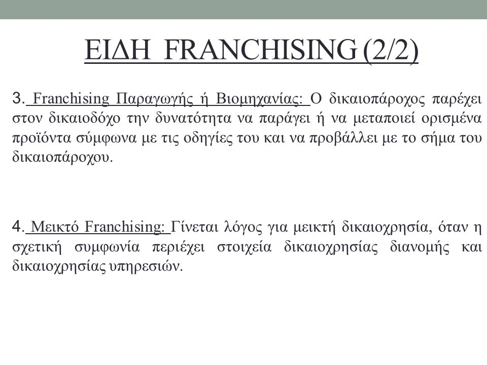 ΕΙΔΗ FRANCHISING (2/2) 3. Franchising Παραγωγής ή Βιομηχανίας: Ο δικαιοπάροχος παρέχει στον δικαιοδόχο την δυνατότητα να παράγει ή να μεταποιεί ορισμέ