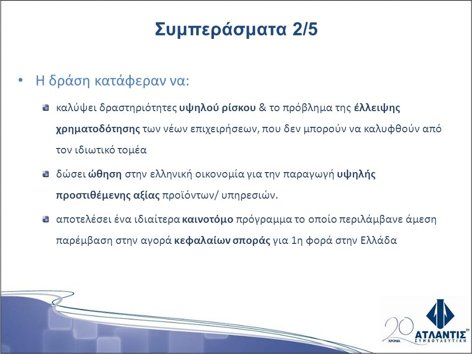 Η δράση κατάφεραν να: καλύψει δραστηριότητες υψηλού ρίσκου & το πρόβλημα της έλλειψης χρηματοδότησης των νέων επιχειρήσεων, που δεν μπορούν να καλυφθούν από τον ιδιωτικό τομέα δώσει ώθηση στην ελληνική οικονομία για την παραγωγή υψηλής προστιθέμενης αξίας προϊόντων/ υπηρεσιών.