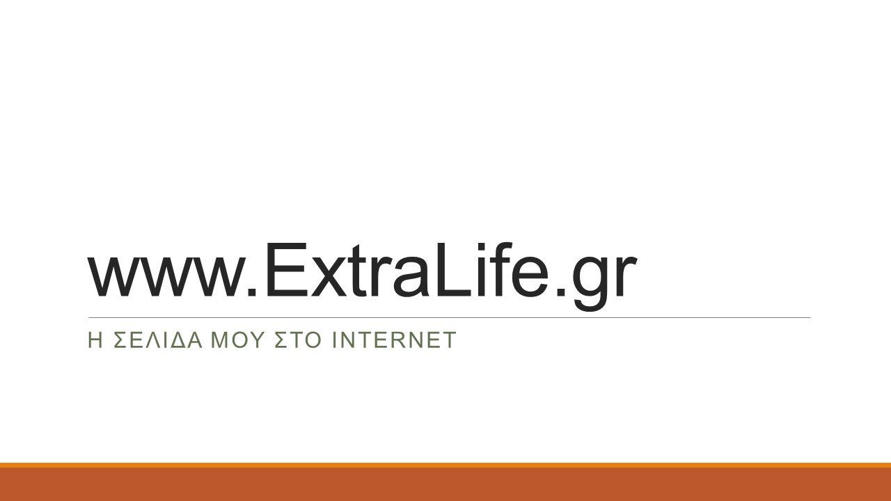 www.ExtraLife.gr H ΣΕΛΙΔΑ ΜΟΥ ΣΤΟ INTERNET