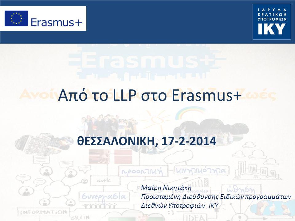 Από το LLP στο Erasmus+ θΕΣΣΑΛΟΝΙΚΗ, 17-2-2014 Μαίρη Νικητάκη Προϊσταμένη Διεύθυνσης Ειδικών προγραμμάτων Διεθνών Υποτροφιών ΙΚΥ