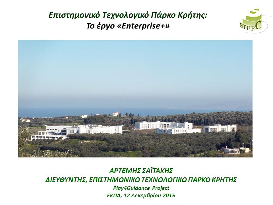 Επιστημονικό Τεχνολογικό Πάρκο Κρήτης: Το έργο «Enterprise+» ΑΡΤΕΜΗΣ ΣΑΪΤΑΚΗΣ ΔΙΕΥΘΥΝΤΗΣ, ΕΠΙΣΤΗΜΟΝΙΚΟ ΤΕΧΝΟΛΟΓΙΚΟ ΠΑΡΚΟ ΚΡΗΤΗΣ ΣΥΝΕΔΡΙΟ «ΜΕΣΟΓΕΙΟΣ-ΙΣΑΛΟΣ ΓΡΑΜΜΗ» Δυτική Κρήτη, 4-8 Δεκεμβρίου 2015 ΑΡΤΕΜΗΣ ΣΑΪΤΑΚΗΣ ΔΙΕΥΘΥΝΤΗΣ, ΕΠΙΣΤΗΜΟΝΙΚΟ ΤΕΧΝΟΛΟΓΙΚΟ ΠΑΡΚΟ ΚΡΗΤΗΣ Play4Guidance Project ΕΚΠΑ, 12 Δεκεμβρίου 2015