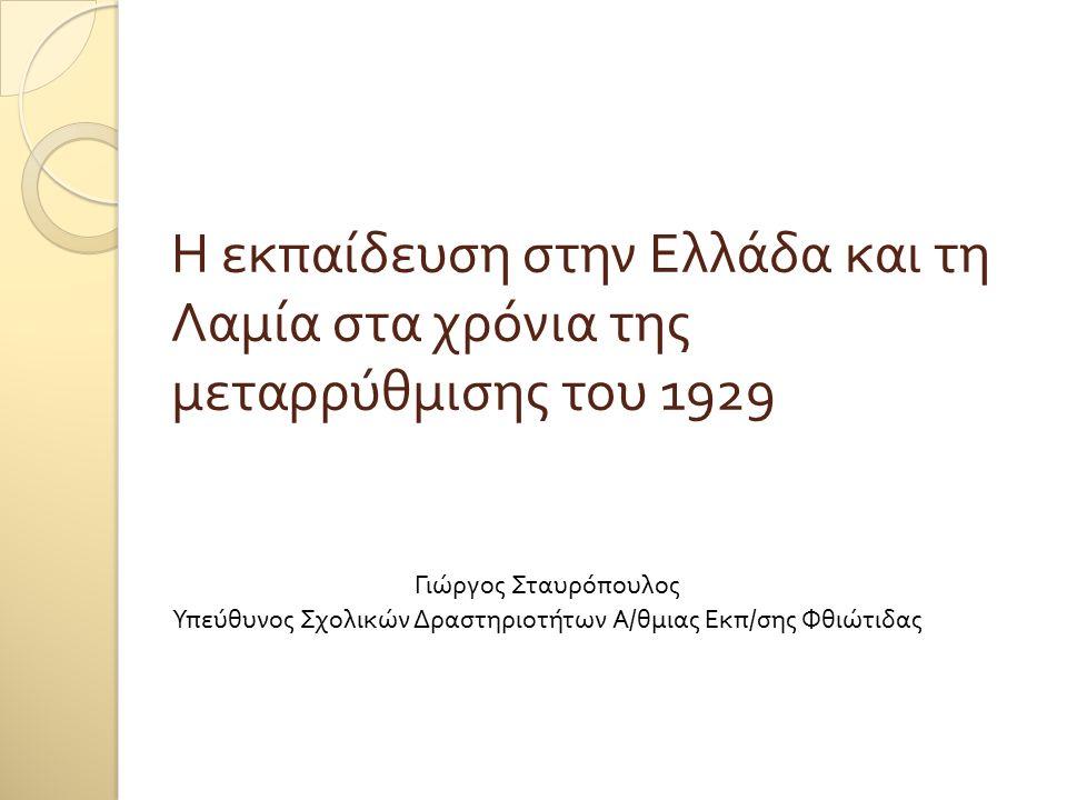 Η εκπαίδευση στην Ελλάδα και τη Λαμία στα χρόνια της μεταρρύθμισης του 1929 Γιώργος Σταυρόπουλος Υπεύθυνος Σχολικών Δραστηριοτήτων Α / θμιας Εκπ / σης Φθιώτιδας