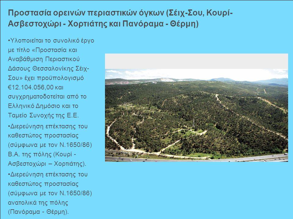 Υλοποιείται το συνολικό έργο με τίτλο «Προστασία και Αναβάθμιση Περιαστικού Δάσους Θεσσαλονίκης Σέιχ- Σου» έχει προϋπολογισμό €12.104.056,00 και συγχρ