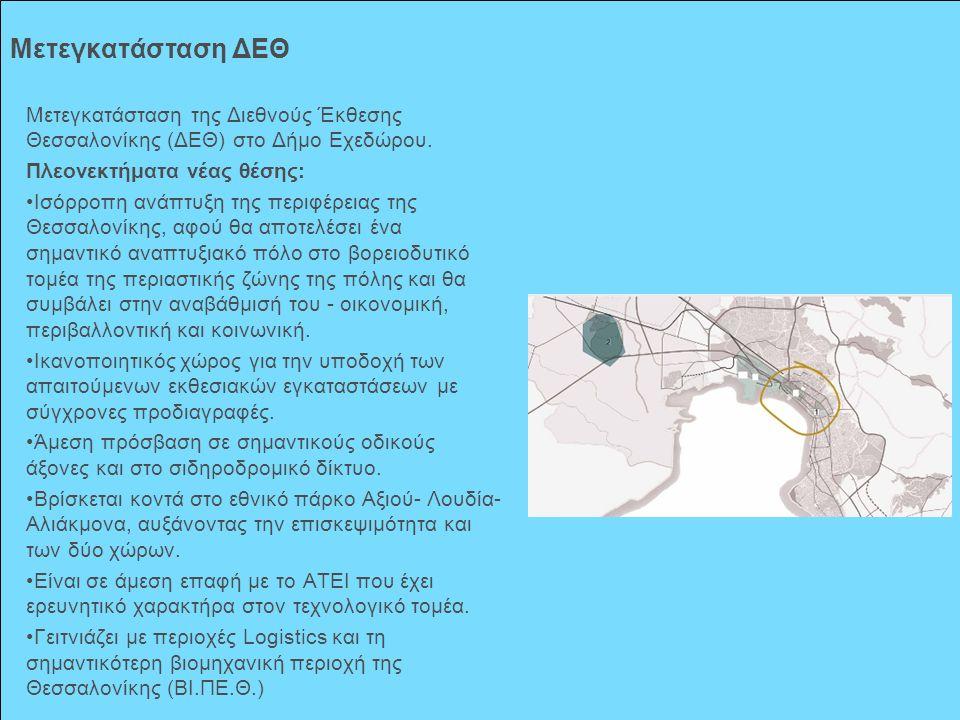 Μετεγκατάσταση ΔΕΘ Μετεγκατάσταση της Διεθνούς Έκθεσης Θεσσαλονίκης (ΔΕΘ) στο Δήμο Εχεδώρου. Πλεονεκτήματα νέας θέσης: Ισόρροπη ανάπτυξη της περιφέρει