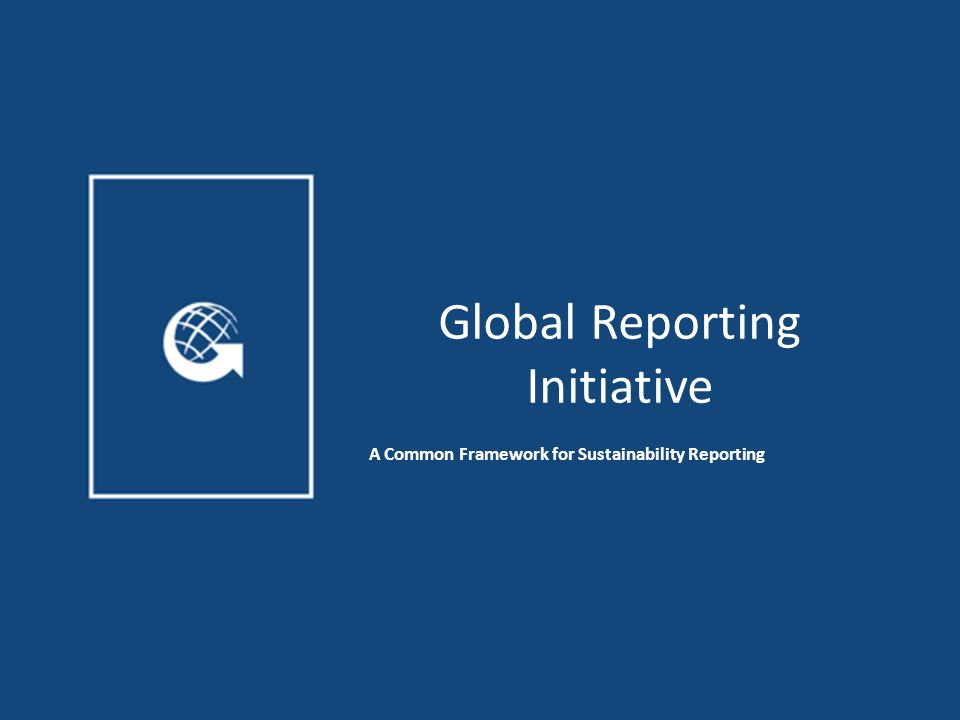 Global Reporting Initiative A Common Framework for Sustainability Reporting