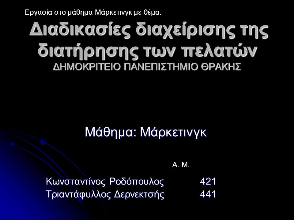 Διαδικασίες διαχείρισης της διατήρησης των πελατών ΔΗΜΟΚΡΙΤΕΙΟ ΠΑΝΕΠIΣΤΗΜΙΟ ΘΡΑΚΗΣ Διαδικασίες διαχείρισης της διατήρησης των πελατών ΔΗΜΟΚΡΙΤΕΙΟ ΠΑΝΕΠIΣΤΗΜΙΟ ΘΡΑΚΗΣ Μάθημα: Μάρκετινγκ Κωνσταντίνος Ροδόπουλος 421 Τριαντάφυλλος Δερνεκτσής 441 Εργασία στο μάθημα Μάρκετινγκ με θέμα: Α.