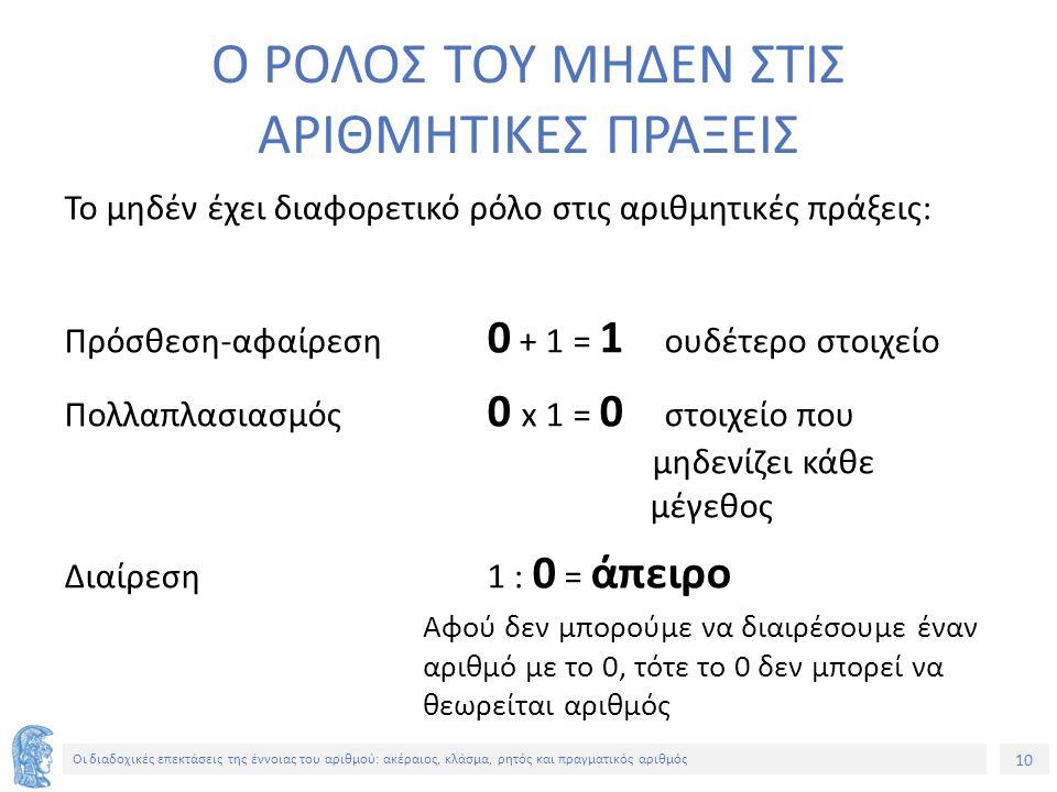 10 Οι διαδοχικές επεκτάσεις της έννοιας του αριθμού: ακέραιος, κλάσμα, ρητός και πραγματικός αριθμός Ο ΡΟΛΟΣ ΤΟΥ ΜΗΔΕΝ ΣΤΙΣ ΑΡΙΘΜΗΤΙΚΕΣ ΠΡΑΞΕΙΣ Το μηδέν έχει διαφορετικό ρόλο στις αριθμητικές πράξεις: Πρόσθεση-αφαίρεση 0 + 1 = 1 ουδέτερο στοιχείο Πολλαπλασιασμός 0 x 1 = 0 στοιχείο που μηδενίζει κάθε μέγεθος Διαίρεση 1 : 0 = άπειρο Αφού δεν μπορούμε να διαιρέσουμε έναν αριθμό με το 0, τότε το 0 δεν μπορεί να θεωρείται αριθμός