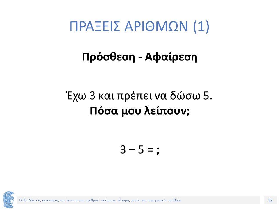 15 Οι διαδοχικές επεκτάσεις της έννοιας του αριθμού: ακέραιος, κλάσμα, ρητός και πραγματικός αριθμός ΠΡΑΞΕΙΣ ΑΡΙΘΜΩΝ (1) Πρόσθεση - Αφαίρεση Έχω 3 και πρέπει να δώσω 5.