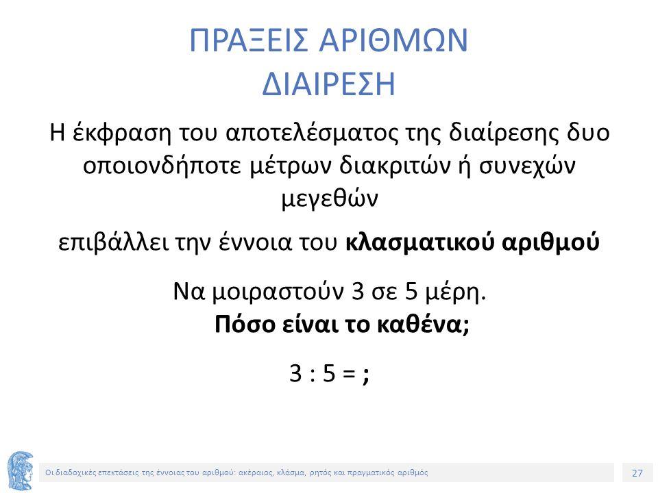 27 Οι διαδοχικές επεκτάσεις της έννοιας του αριθμού: ακέραιος, κλάσμα, ρητός και πραγματικός αριθμός ΠΡΑΞΕΙΣ ΑΡΙΘΜΩΝ ΔΙΑΙΡΕΣΗ Η έκφραση του αποτελέσματος της διαίρεσης δυο οποιονδήποτε μέτρων διακριτών ή συνεχών μεγεθών επιβάλλει την έννοια του κλασματικού αριθμού Να μοιραστούν 3 σε 5 μέρη.