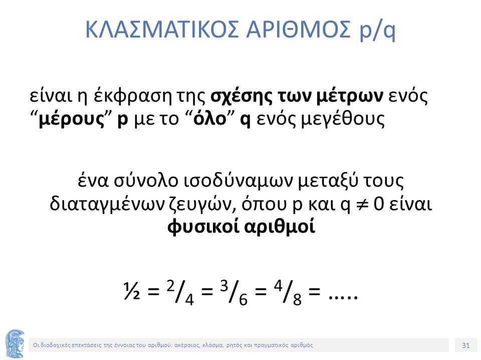 31 Οι διαδοχικές επεκτάσεις της έννοιας του αριθμού: ακέραιος, κλάσμα, ρητός και πραγματικός αριθμός ΚΛΑΣΜΑΤΙΚΟΣ ΑΡΙΘΜΟΣ p/q είναι η έκφραση της σχέσης των μέτρων ενός μέρους p με το όλο q ενός μεγέθους ένα σύνολο ισοδύναμων μεταξύ τους διαταγμένων ζευγών, όπου p και q  0 είναι φυσικοί αριθμοί ½ = 2 / 4 = 3 / 6 = 4 / 8 = …..