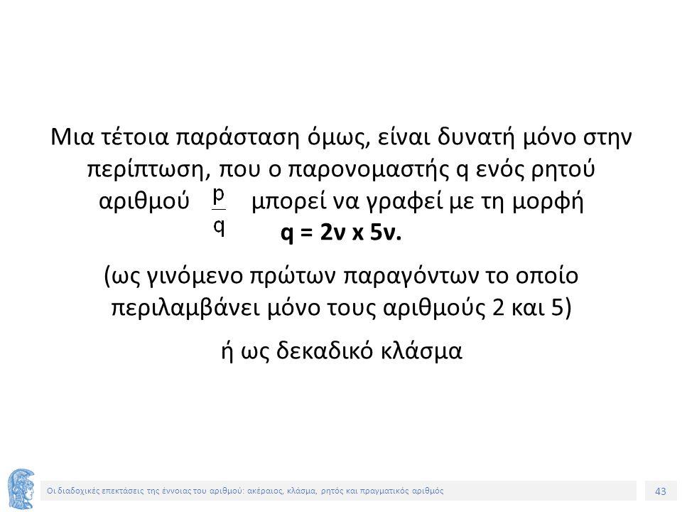 43 Οι διαδοχικές επεκτάσεις της έννοιας του αριθμού: ακέραιος, κλάσμα, ρητός και πραγματικός αριθμός Μια τέτοια παράσταση όμως, είναι δυνατή μόνο στην περίπτωση, που ο παρονομαστής q ενός ρητού αριθμού μπορεί να γραφεί με τη μορφή q = 2ν x 5ν.