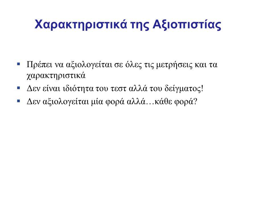 Χαρακτηριστικά της Αξιοπιστίας  Πρέπει να αξιολογείται σε όλες τις μετρήσεις και τα χαρακτηριστικά  Δεν είναι ιδιότητα του τεστ αλλά του δείγματος.