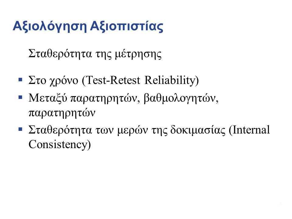 33 Αξιολόγηση Αξιοπιστίας Σταθερότητα της μέτρησης  Στο χρόνο (Test-Retest Reliability)  Μεταξύ παρατηρητών, βαθμολογητών, παρατηρητών  Σταθερότητα