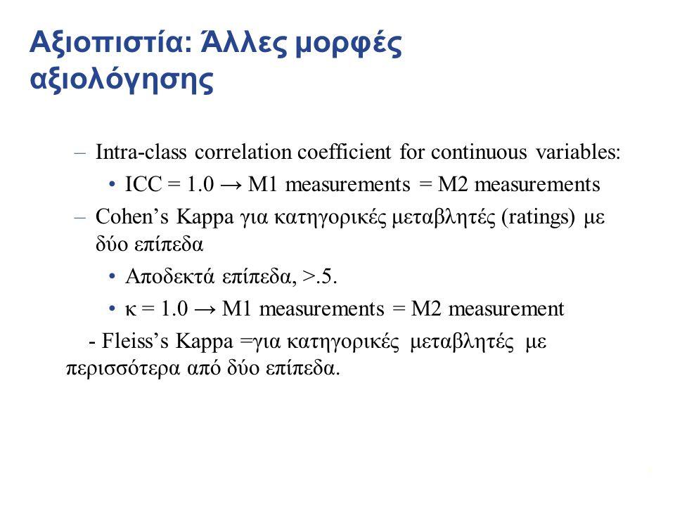 7 Αξιοπιστία: Άλλες μορφές αξιολόγησης –Intra-class correlation coefficient for continuous variables: ICC = 1.0 → M1 measurements = M2 measurements –Cohen's Kappa για κατηγορικές μεταβλητές (ratings) με δύο επίπεδα Αποδεκτά επίπεδα, >.5.