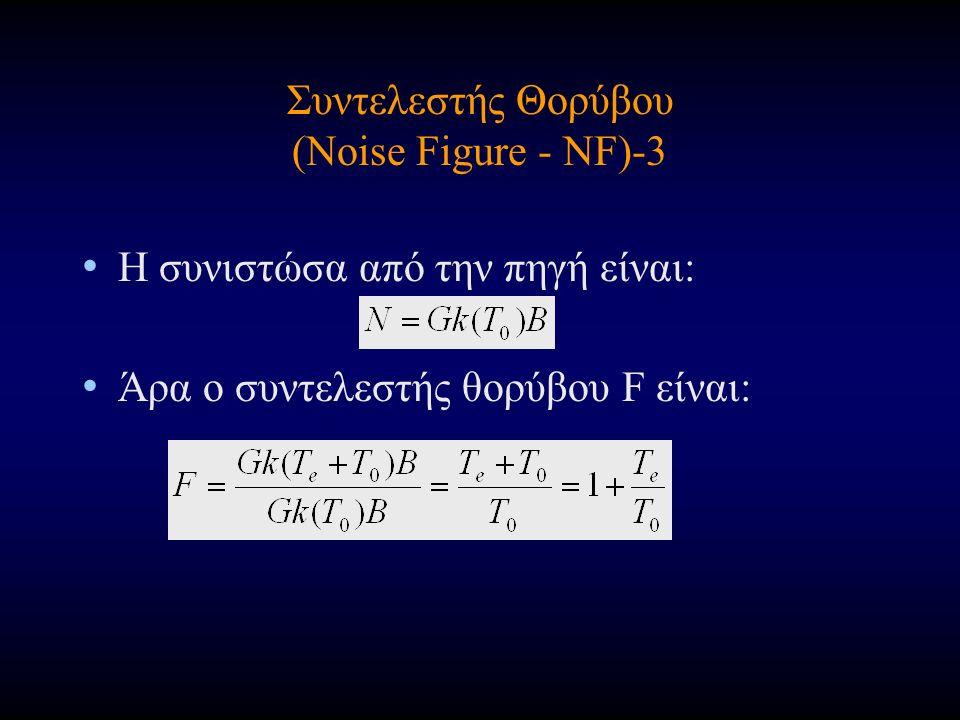 Συντελεστής Θορύβου (Noise Figure - NF)-3 Η συνιστώσα από την πηγή είναι: Άρα ο συντελεστής θορύβου F είναι: