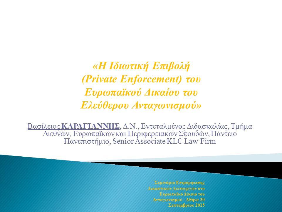 Βασίλειος ΚΑΡΑΓΙΑΝΝΗΣ, Δ.Ν., Εντεταλμένος Διδασκαλίας, Τμήμα Διεθνών, Ευρωπαϊκών και Περιφερειακών Σπουδών, Πάντειο Πανεπιστήμιο, Senior Associate KLC Law Firm «Η Ιδιωτική Επιβολή (Private Enforcement) του Ευρωπαϊκού Δικαίου του Ελεύθερου Ανταγωνισμού» Σεμινάριο Επιμόρφωσης Δικαστικών Λειτουργών στο Ευρωπαϊκό Δίκαιο του Ανταγωνισμού - Αθήνα 30 Σεπτεμβρίου 2015