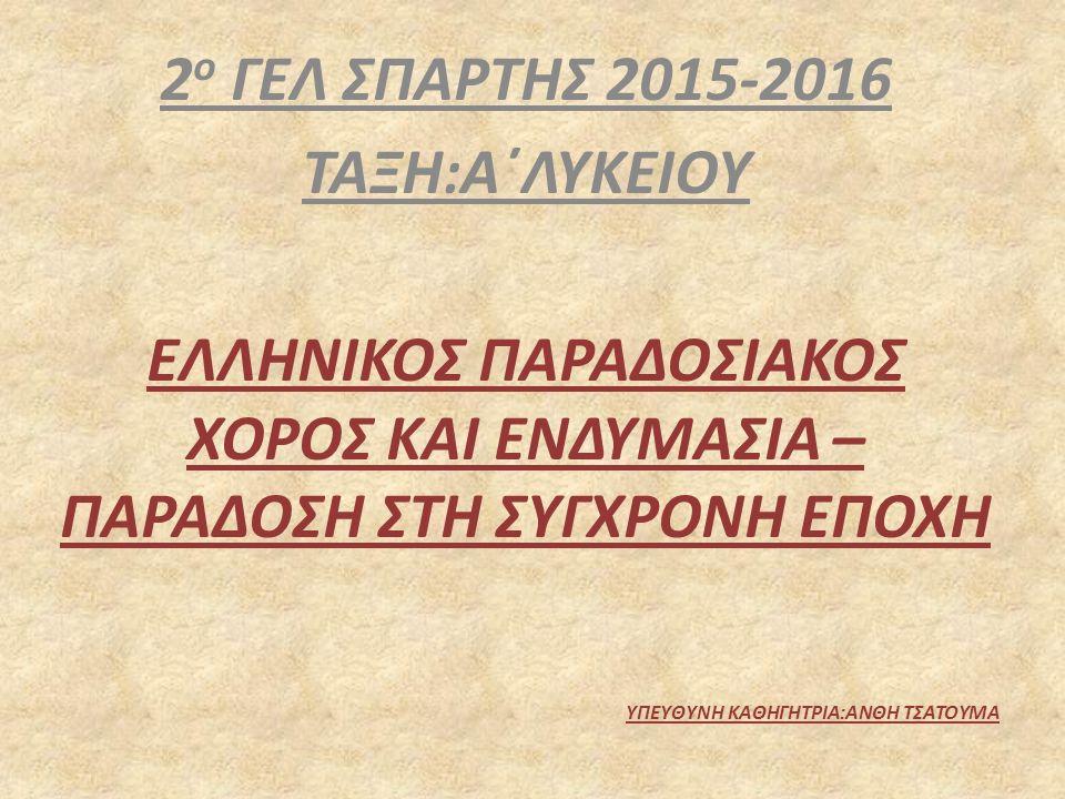 2 ο ΓΕΛ ΣΠΑΡΤΗΣ 2015-2016 ΤΑΞΗ:Α΄ΛΥΚΕΙΟΥ ΕΛΛΗΝΙΚΟΣ ΠΑΡΑΔΟΣΙΑΚΟΣ ΧΟΡΟΣ ΚΑΙ ΕΝΔΥΜΑΣΙΑ – ΠΑΡΑΔΟΣΗ ΣΤΗ ΣΥΓΧΡΟΝΗ ΕΠΟΧΗ ΥΠΕΥΘΥΝΗ ΚΑΘΗΓΗΤΡΙΑ:ΑΝΘΗ ΤΣΑΤΟΥΜΑ