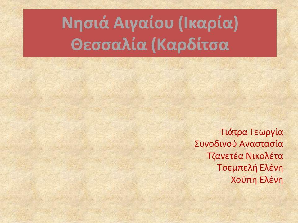 Νησιά Αιγαίου (Ικαρία) Θεσσαλία (Καρδίτσα Γιάτρα Γεωργία Συνοδινού Αναστασία Τζανετέα Νικολέτα Τσεμπελή Ελένη Χούπη Ελένη