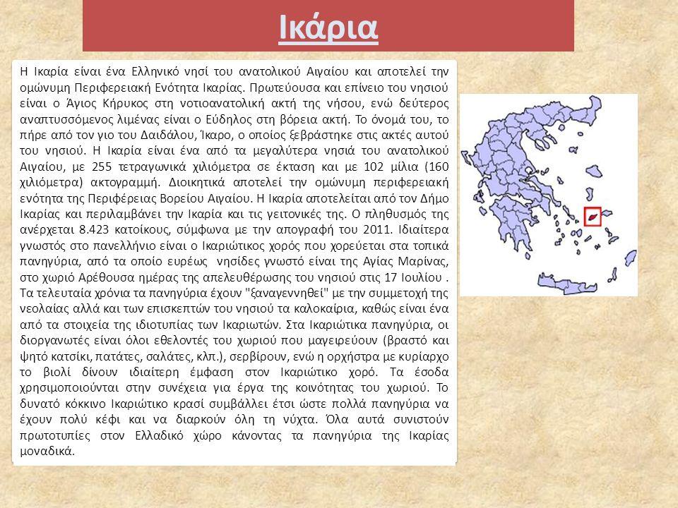 Ικάρια Η Ικαρία είναι ένα Ελληνικό νησί του ανατολικού Αιγαίου και αποτελεί την ομώνυμη Περιφερειακή Ενότητα Ικαρίας.