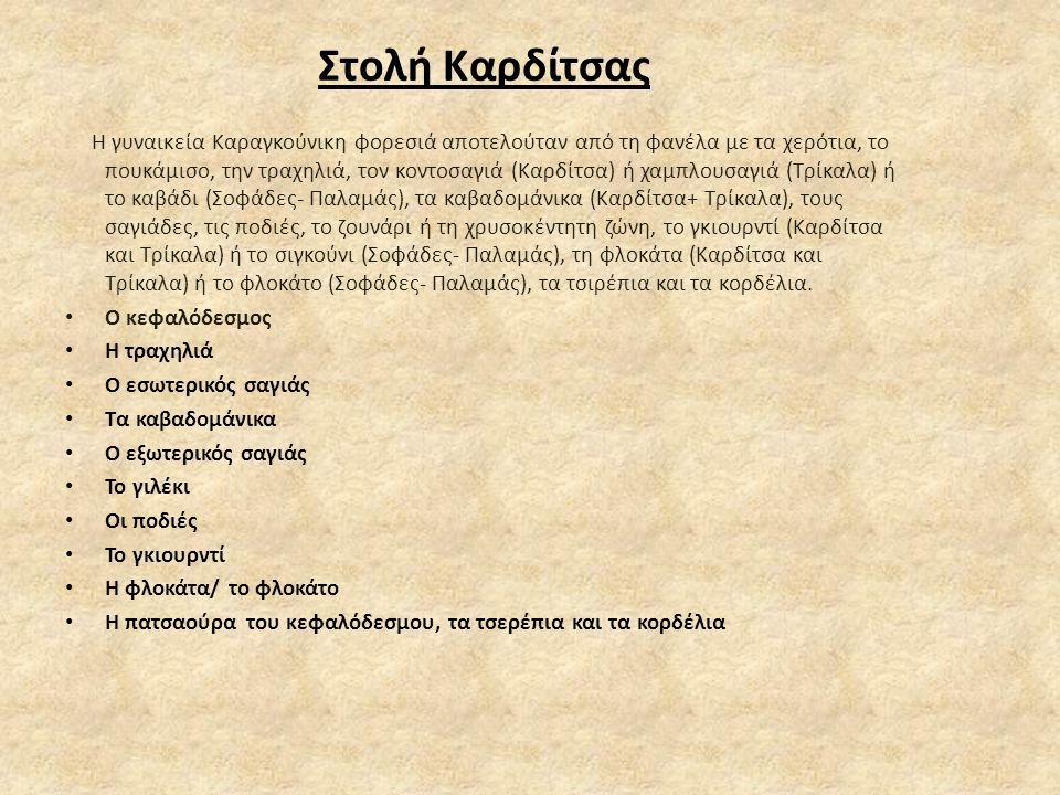 Στολή Καρδίτσας Η γυναικεία Καραγκούνικη φορεσιά αποτελούταν από τη φανέλα με τα χερότια, το πουκάμισο, την τραχηλιά, τον κοντοσαγιά (Καρδίτσα) ή χαμπλουσαγιά (Τρίκαλα) ή το καβάδι (Σοφάδες- Παλαμάς), τα καβαδομάνικα (Καρδίτσα+ Τρίκαλα), τους σαγιάδες, τις ποδιές, το ζουνάρι ή τη χρυσοκέντητη ζώνη, το γκιουρντί (Καρδίτσα και Τρίκαλα) ή το σιγκούνι (Σοφάδες- Παλαμάς), τη φλοκάτα (Καρδίτσα και Τρίκαλα) ή το φλοκάτο (Σοφάδες- Παλαμάς), τα τσιρέπια και τα κορδέλια.