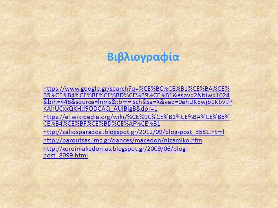 Βιβλιογραφία https://www.google.gr/search q=%CE%BC%CE%B1%CE%BA%CE% B5%CE%B4%CE%BF%CE%BD%CE%B9%CE%B1&espv=2&biw=1024 &bih=448&source=lnms&tbm=isch&sa=X&ved=0ahUKEwjb1KbviJP KAhUCxxQKHd9ODCAQ_AUIBigB&dpr=1 https://el.wikipedia.org/wiki/%CE%9C%CE%B1%CE%BA%CE%B5% CE%B4%CE%BF%CE%BD%CE%AF%CE%B1 http://zaliosparadosi.blogspot.gr/2012/09/blog-post_3581.html http://paroutsas.jmc.gr/dances/macedon/nizamiko.htm http://xoroimakedonias.blogspot.gr/2009/06/blog- post_8099.html