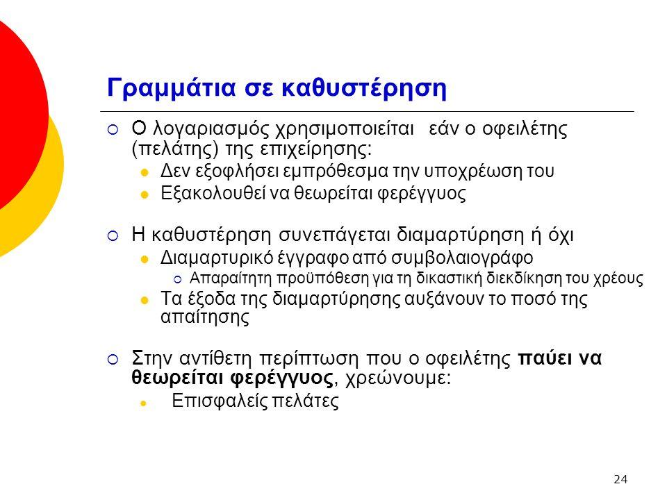 24 Γραμμάτια σε καθυστέρηση  Ο λογαριασμός χρησιμοποιείται εάν ο οφειλέτης (πελάτης) της επιχείρησης: Δεν εξοφλήσει εμπρόθεσμα την υποχρέωση του Εξακολουθεί να θεωρείται φερέγγυος  Η καθυστέρηση συνεπάγεται διαμαρτύρηση ή όχι Διαμαρτυρικό έγγραφο από συμβολαιογράφο  Απαραίτητη προϋπόθεση για τη δικαστική διεκδίκηση του χρέους Τα έξοδα της διαμαρτύρησης αυξάνουν το ποσό της απαίτησης  Στην αντίθετη περίπτωση που ο οφειλέτης παύει να θεωρείται φερέγγυος, χρεώνουμε: Επισφαλείς πελάτες