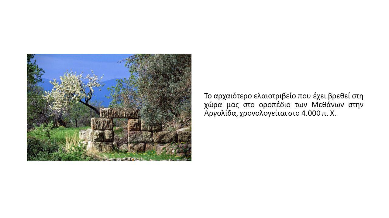 Το αρχαιότερο ελαιοτριβείο που έχει βρεθεί στη χώρα μας στο οροπέδιο των Μεθάνων στην Αργολίδα, χρονολογείται στο 4.000 π. Χ.