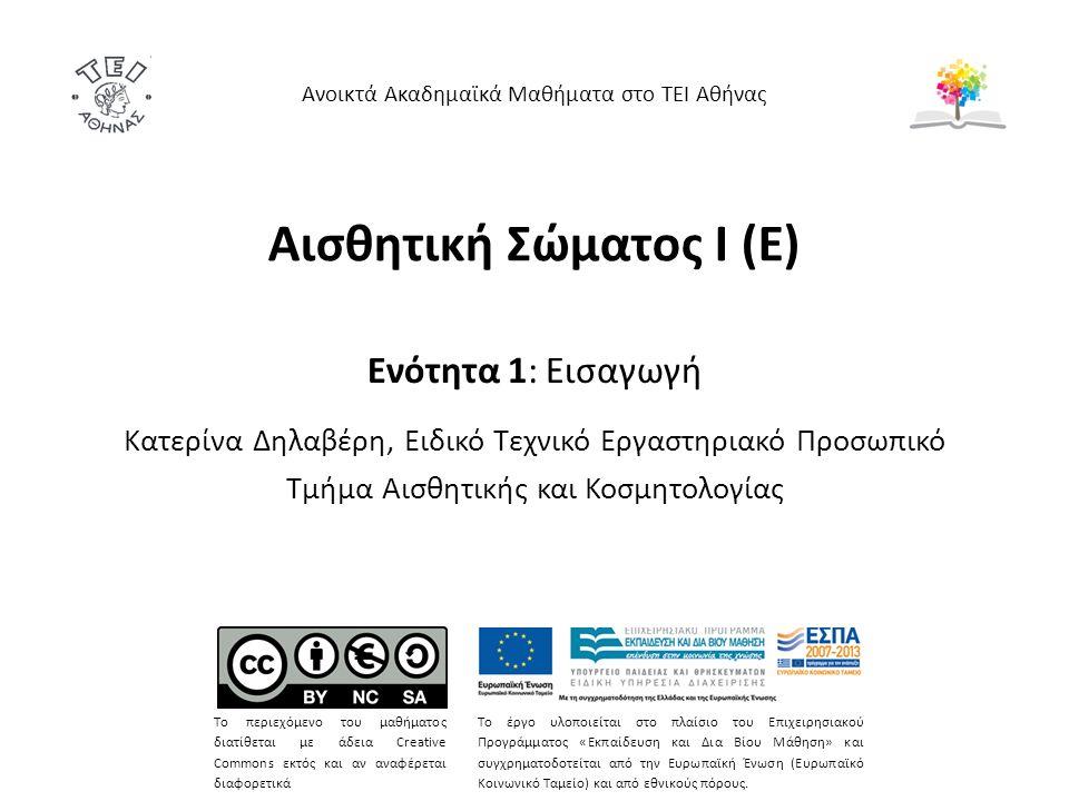 Αισθητική Σώματος Ι (Ε) Ενότητα 1: Εισαγωγή Κατερίνα Δηλαβέρη, Ειδικό Τεχνικό Εργαστηριακό Προσωπικό Τμήμα Αισθητικής και Κοσμητολογίας Ανοικτά Ακαδημαϊκά Μαθήματα στο ΤΕΙ Αθήνας Το περιεχόμενο του μαθήματος διατίθεται με άδεια Creative Commons εκτός και αν αναφέρεται διαφορετικά Το έργο υλοποιείται στο πλαίσιο του Επιχειρησιακού Προγράμματος «Εκπαίδευση και Δια Βίου Μάθηση» και συγχρηματοδοτείται από την Ευρωπαϊκή Ένωση (Ευρωπαϊκό Κοινωνικό Ταμείο) και από εθνικούς πόρους.