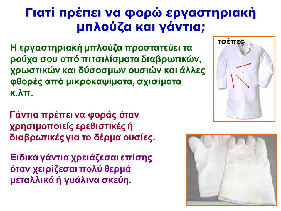 12 Γιατί πρέπει να φορώ εργαστηριακή μπλούζα και γάντια; Η εργαστηριακή μπλούζα προστατεύει τα ρούχα σου από πιτσιλίσματα διαβρωτικών, χρωστικών και δύσοσμων ουσιών και άλλες φθορές από μικροκαψίματα, σχισίματα κ.λπ.