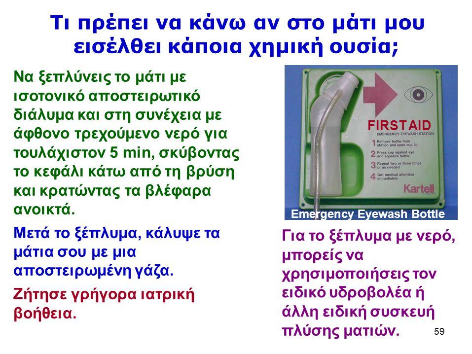 59 Τιπρέπεινα κάνωανστο μάτιμου εισέλθει κάποια χημική ουσία; Να ξεπλύνεις το μάτι με ισοτονικό αποστειρωτικό διάλυμα και στη συνέχεια με άφθονο τρεχούμενο νερό για τουλάχιστον 5 min, σκύβοντας το κεφάλι κάτω από τη βρύση και κρατώντας τα βλέφαρα ανοικτά.