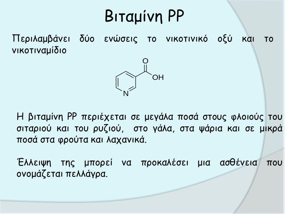 Βιταμίνη PP Περιλαμβάνει δύο ενώσεις το νικοτινικό οξύ και το νικοτιναμίδιο Η βιταμίνη PP περιέχεται σε μεγάλα ποσά στους φλοιούς του σιταριού και του ρυζιού, στο γάλα, στα ψάρια και σε μικρά ποσά στα φρούτα και λαχανικά.