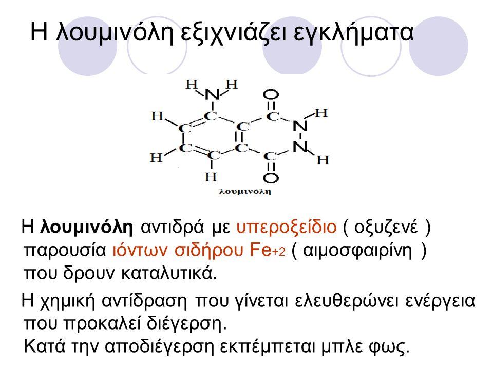 Η λουμινόλη εξιχνιάζει εγκλήματα Η λουμινόλη αντιδρά με υπεροξείδιο ( οξυζενέ ) παρουσία ιόντων σιδήρου Fe +2 ( αιμοσφαιρίνη ) που δρουν καταλυτικά. Η