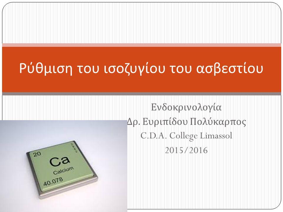 Ενδοκρινολογία Δρ. Ευριπίδου Πολύκαρπος C.D.A. College Limassol 2015/2016 Ρύθμιση του ισοζυγίου του ασβεστίου