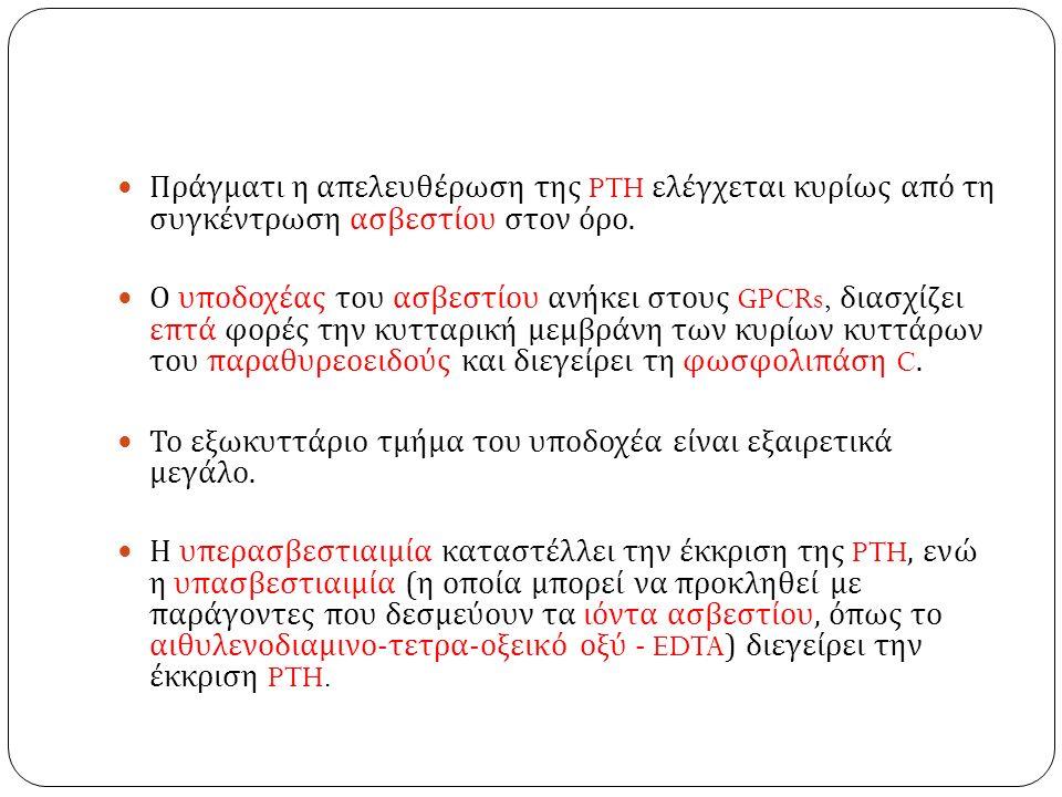 Πράγματι η απελευθέρωση της PTH ελέγχεται κυρίως από τη συγκέντρωση ασβεστίου στον όρο. Ο υποδοχέας του ασβεστίου ανήκει στους GPCRs, διασχίζει επτά φ