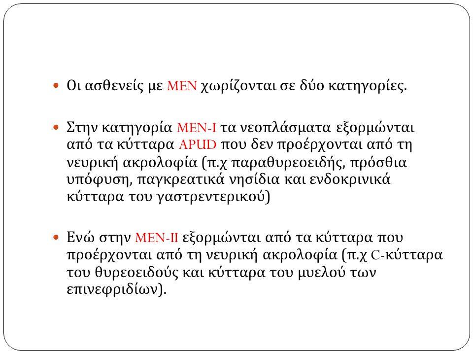 Οι ασθενείς με MEN χωρίζονται σε δύο κατηγορίες. Στην κατηγορία MEN-I τα νεοπλάσματα εξορμώνται από τα κύτταρα APUD που δεν προέρχονται από τη νευρική