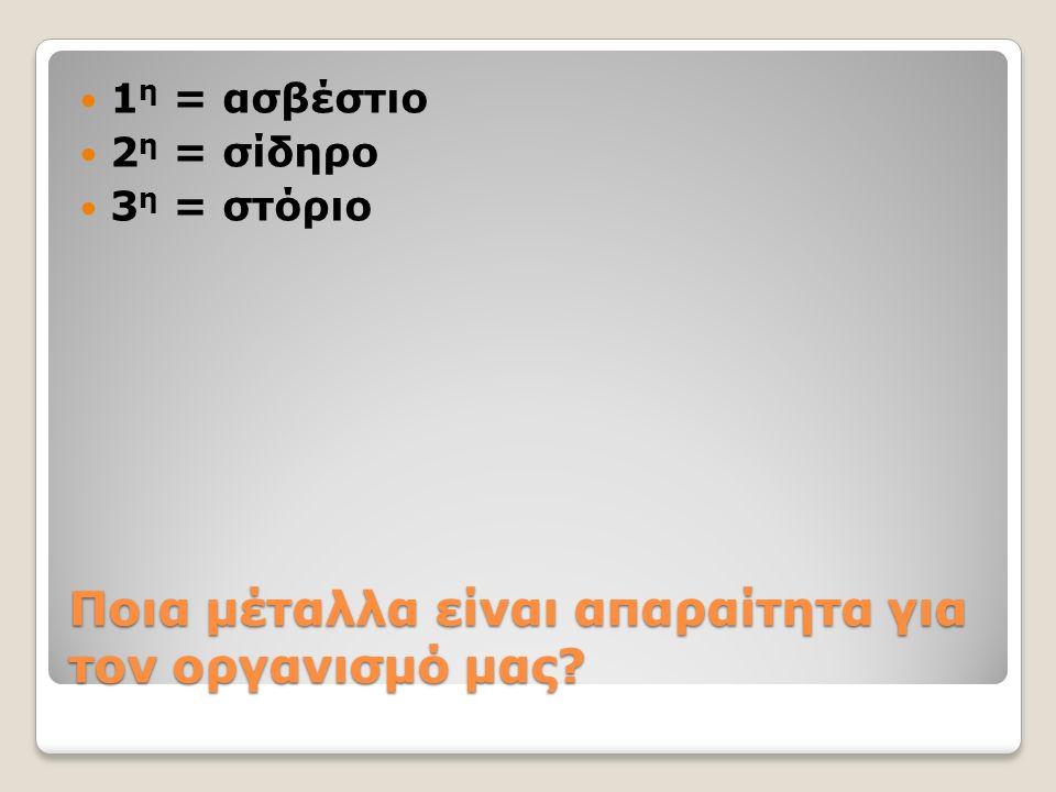 Ποια μέταλλα είναι απαραίτητα για τον οργανισμό μας? 1 η = ασβέστιο 2 η = σίδηρο 3 η = στόριο