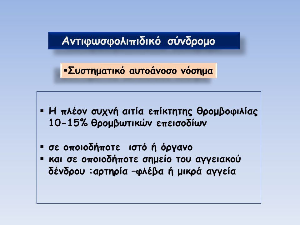 Αντιφωσφολιπιδικό σύνδρομο  Η πλέον συχνή αιτία επίκτητης θρομβοφιλίας 10-15% θρομβωτικών επεισοδίων  σε οποιοδήποτε ιστό ή όργανο  και σε οποιοδήποτε σημείο του αγγειακού δένδρου :αρτηρία –φλέβα ή μικρά αγγεία  Συστηματικό αυτοάνοσο νόσημα