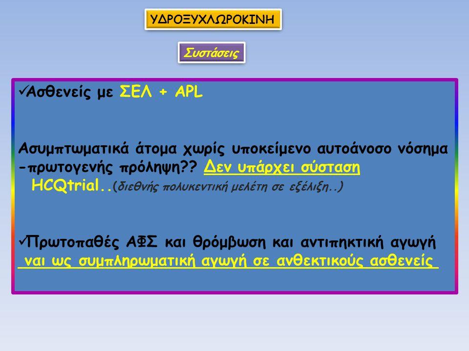 ΥΔΡΟΞΥΧΛΩΡΟΚΙΝΗ Ασθενείς με ΣΕΛ + ΑPL Ασυμπτωματικά άτομα χωρίς υποκείμενο αυτοάνοσο νόσημα -πρωτογενής πρόληψη?? Δεν υπάρχει σύσταση HCQtrial.. (διεθ