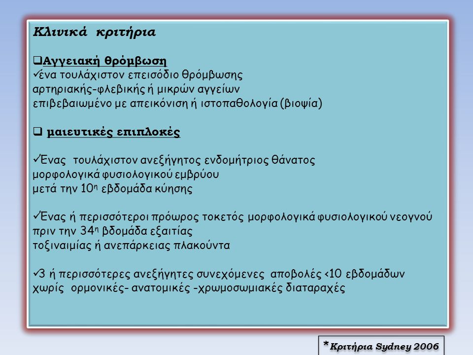 Κλινικά κριτήρια  Αγγειακή θρόμβωση ένα τουλάχιστον επεισόδιο θρόμβωσης αρτηριακής-φλεβικής ή μικρών αγγείων επιβεβαιωμένο με απεικόνιση ή ιστοπαθολογία (βιοψία)  μαιευτικές επιπλοκές Ένας τουλάχιστον ανεξήγητος ενδομήτριος θάνατος μορφολογικά φυσιολογικού εμβρύου μετά την 10 η εβδομάδα κύησης Ένας ή περισσότεροι πρόωρος τοκετός μορφολογικά φυσιολογικού νεογνού πριν την 34 η βδομάδα εξαιτίας τοξιναιμίας ή ανεπάρκειας πλακούντα 3 ή περισσότερες ανεξήγητες συνεχόμενες αποβολές <10 εβδομάδων χωρίς ορμονικές- ανατομικές -χρωμοσωμιακές διαταραχές Κλινικά κριτήρια  Αγγειακή θρόμβωση ένα τουλάχιστον επεισόδιο θρόμβωσης αρτηριακής-φλεβικής ή μικρών αγγείων επιβεβαιωμένο με απεικόνιση ή ιστοπαθολογία (βιοψία)  μαιευτικές επιπλοκές Ένας τουλάχιστον ανεξήγητος ενδομήτριος θάνατος μορφολογικά φυσιολογικού εμβρύου μετά την 10 η εβδομάδα κύησης Ένας ή περισσότεροι πρόωρος τοκετός μορφολογικά φυσιολογικού νεογνού πριν την 34 η βδομάδα εξαιτίας τοξιναιμίας ή ανεπάρκειας πλακούντα 3 ή περισσότερες ανεξήγητες συνεχόμενες αποβολές <10 εβδομάδων χωρίς ορμονικές- ανατομικές -χρωμοσωμιακές διαταραχές * Κριτήρια Sydney 2006