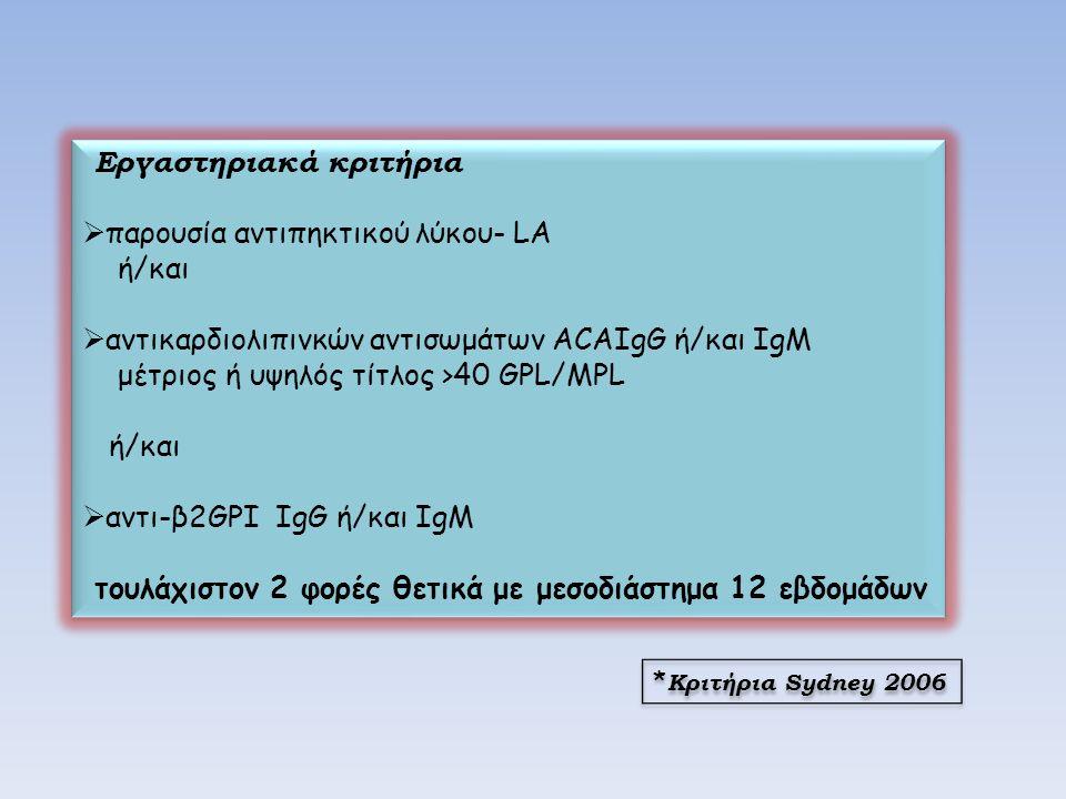 Εργαστηριακά κριτήρια  παρουσία αντιπηκτικού λύκου- LA ή/και  αντικαρδιολιπινκών αντισωμάτων ΑCAIgG ή/και IgM μέτριος ή υψηλός τίτλος >40 GPL/MPL ή/και  αντι-β2GPI IgG ή/και IgM τουλάχιστον 2 φορές θετικά με μεσοδιάστημα 12 εβδομάδων Εργαστηριακά κριτήρια  παρουσία αντιπηκτικού λύκου- LA ή/και  αντικαρδιολιπινκών αντισωμάτων ΑCAIgG ή/και IgM μέτριος ή υψηλός τίτλος >40 GPL/MPL ή/και  αντι-β2GPI IgG ή/και IgM τουλάχιστον 2 φορές θετικά με μεσοδιάστημα 12 εβδομάδων * Κριτήρια Sydney 2006